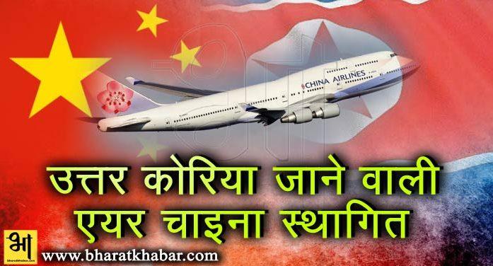 चीन ने उत्तर कोरिया जाने वाली एयर चाइना की फ्लाइट्स को किया अनिश्चितकाल के लिए स्थागित