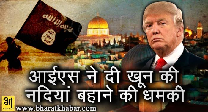tramp अमेरिका ने इजराइल को सौंपा येरूशलम, आईएस ने दी अमेरिका में खून की नदियां बहाने की धमकी